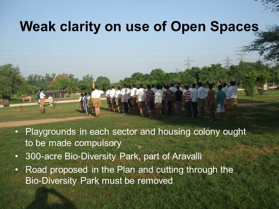 Weak clarity on use of Open Spaces Playgrounds in each sector and housing colony ought to be made compulsory 300-acre Bio-Diversity Park, part of Aravalli Road proposed in the Plan and cutting through the Bio-Diversity Park must be removed