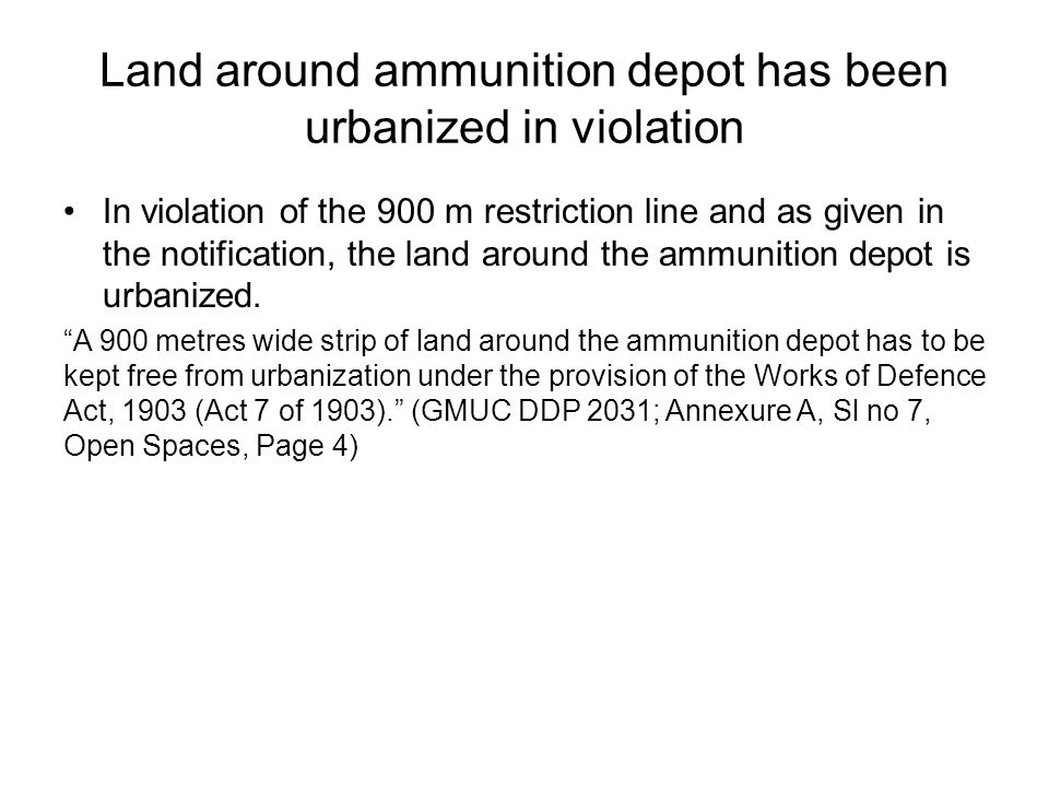 Land around ammunition depot has been urbanized in violation In violation of the 900 m restriction line and as given in the notification, the land around the ammunition depot is urbanized.