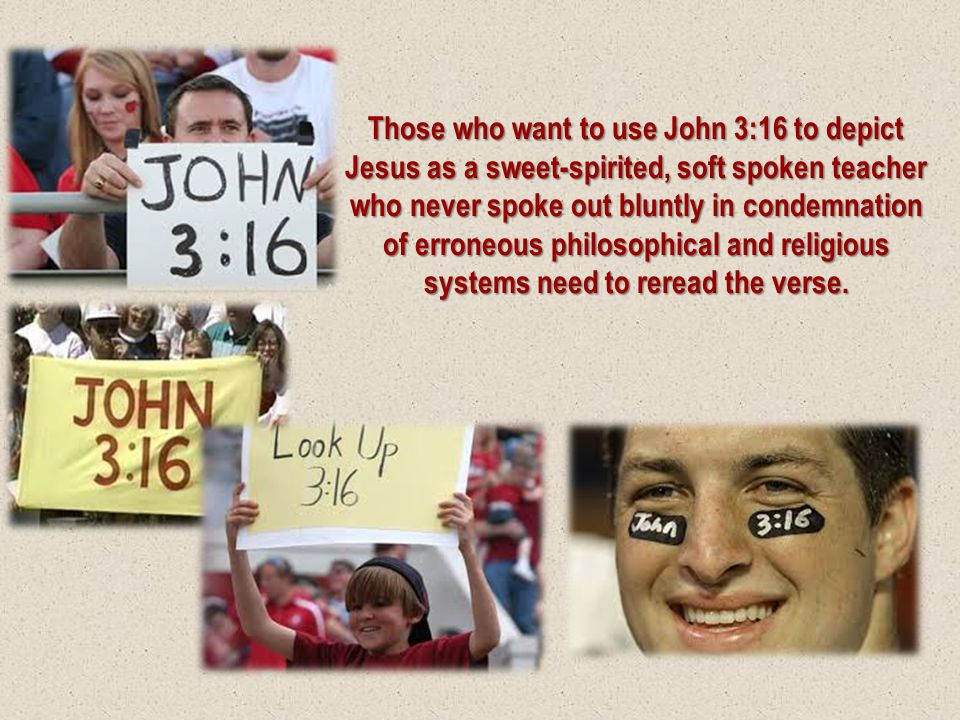 Those who want to use John 3:16 to depict Jesus as a sweet-spirited, soft spoken teacher who never spoke out bluntly in condemnation of erroneous phil