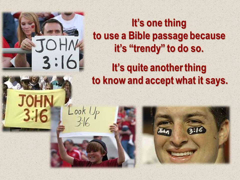 """It's one thing to use a Bible passage because it's """"trendy"""" to do so. It's quite another thing to know and accept what it says."""