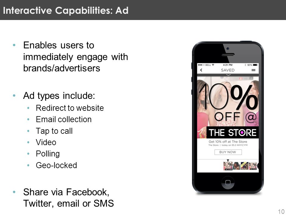 Enables users to immediately engage with brands/advertisers Ad types include: Redirect to website Email collection Tap to call Video Polling Geo-locked Share via Facebook, Twitter, email or SMS Interactive Capabilities: Ad 10