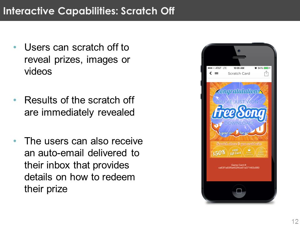 Users can scratch off to reveal prizes, images or videos Results of the scratch off are immediately revealed The users can also receive an auto-email