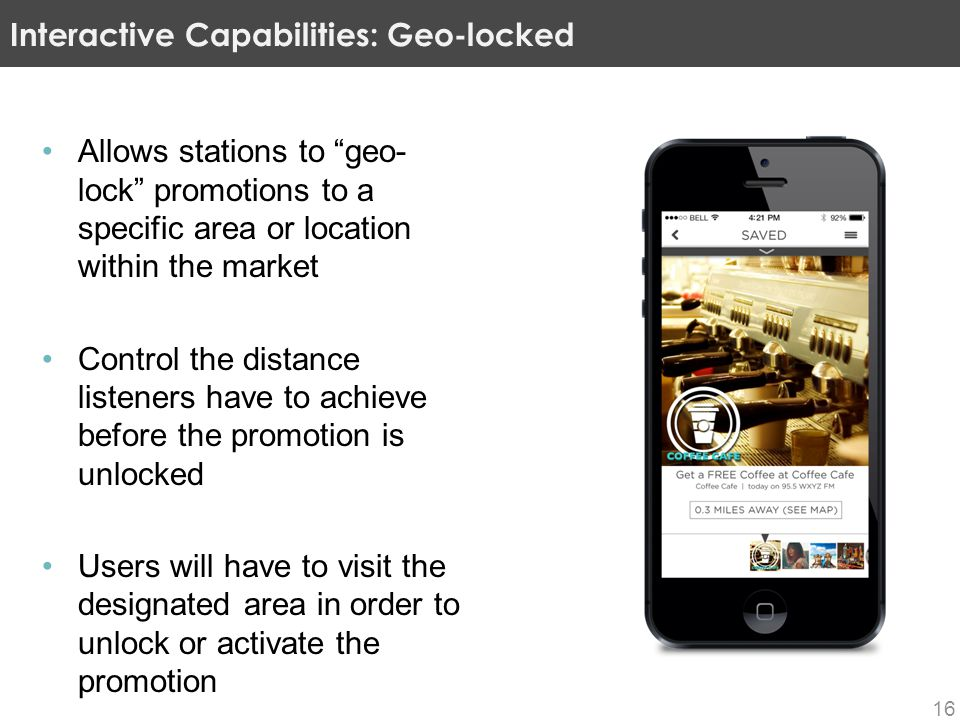 Allows stations to geo- lock promotions to a specific area or location within the market Control the distance listeners have to achieve before the promotion is unlocked Users will have to visit the designated area in order to unlock or activate the promotion Interactive Capabilities: Geo-locked 16