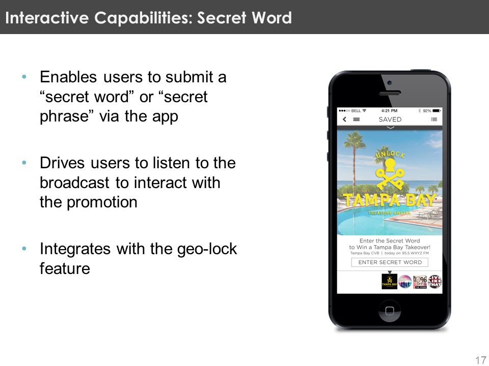 Enables users to submit a secret word or secret phrase via the app Drives users to listen to the broadcast to interact with the promotion Integrates with the geo-lock feature Interactive Capabilities: Secret Word 17