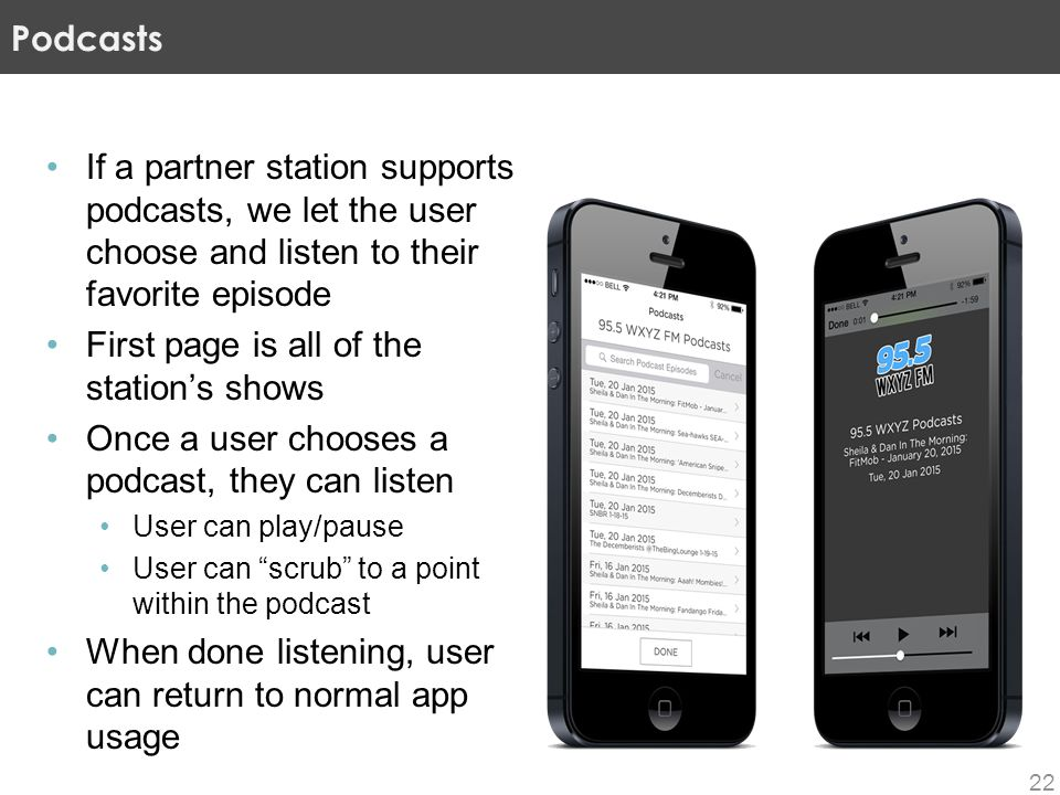 If a partner station supports podcasts, we let the user choose and listen to their favorite episode First page is all of the station's shows Once a user chooses a podcast, they can listen User can play/pause User can scrub to a point within the podcast When done listening, user can return to normal app usage Podcasts 22
