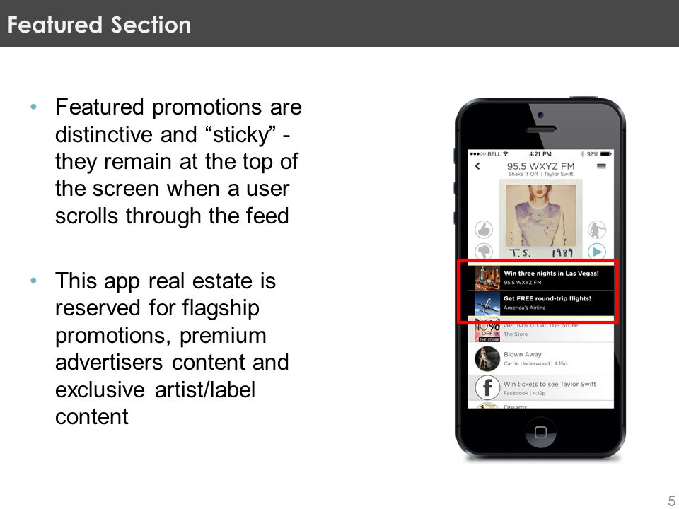 Featured promotions are distinctive and sticky - they remain at the top of the screen when a user scrolls through the feed This app real estate is reserved for flagship promotions, premium advertisers content and exclusive artist/label content Featured Section 5