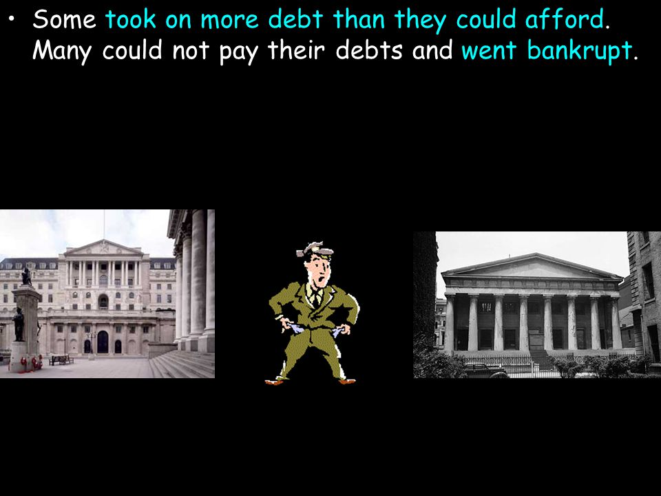 Some took on more debt than they could afford. Many could not pay their debts and went bankrupt.