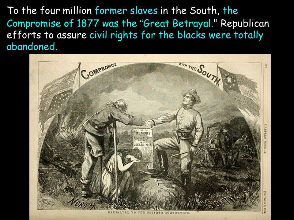 To the four million former slaves in the South, the Compromise of 1877 was the Great Betrayal. Republican efforts to assure civil rights for the blacks were totally abandoned.