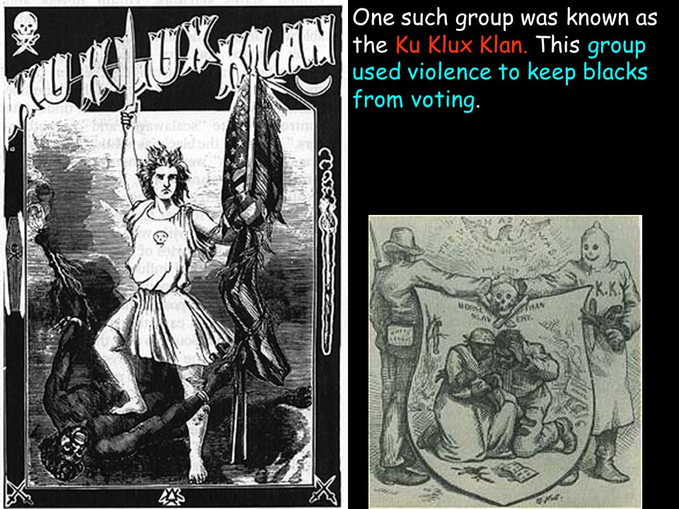 One such group was known as the Ku Klux Klan. This group used violence to keep blacks from voting.