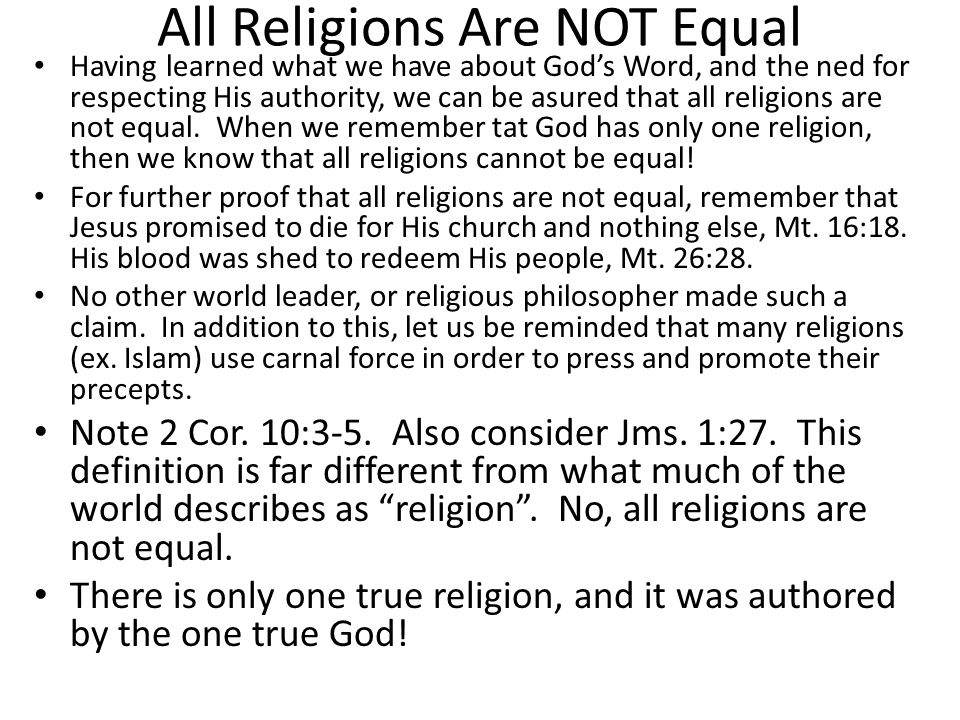 All Religions Are NOT Equal Having learned what we have about God's Word, and the ned for respecting His authority, we can be asured that all religions are not equal.
