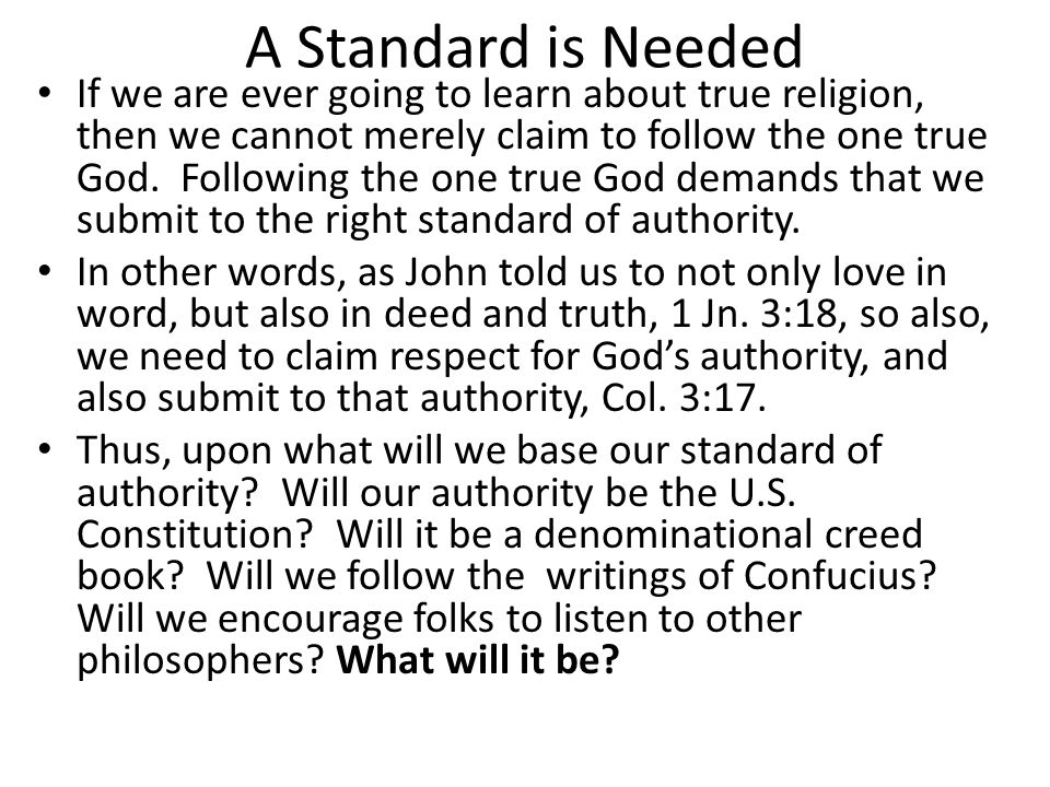 A Standard is Needed If we are ever going to learn about true religion, then we cannot merely claim to follow the one true God. Following the one true