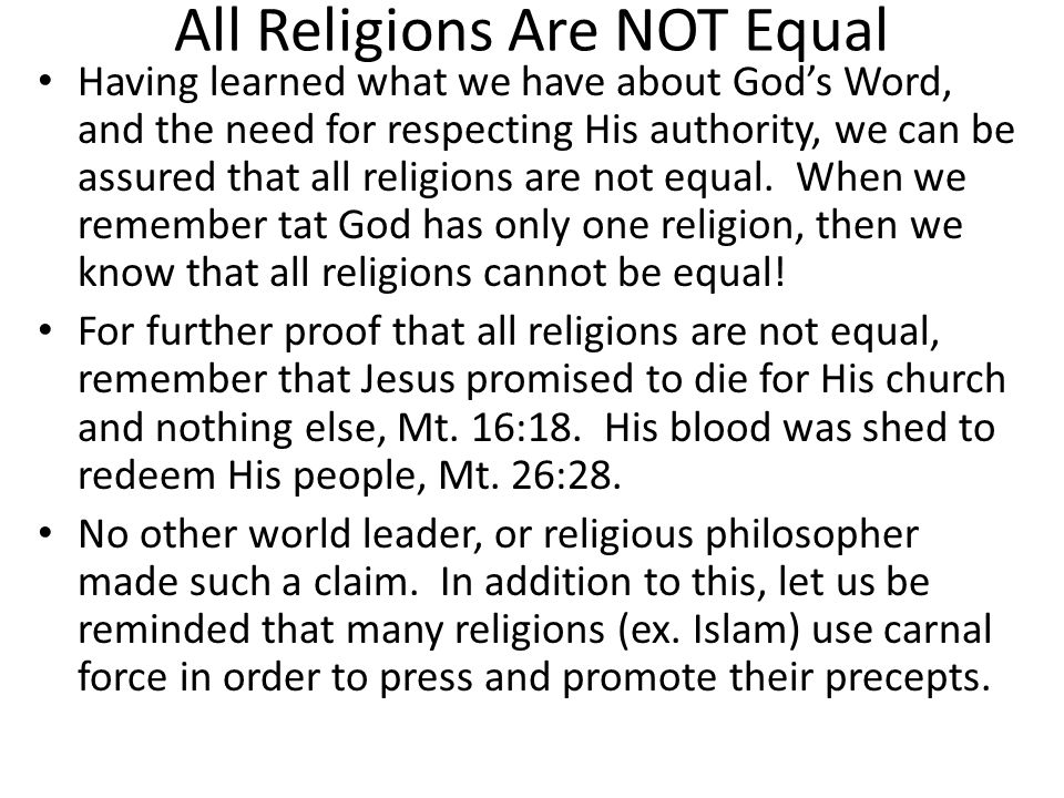 All Religions Are NOT Equal Having learned what we have about God's Word, and the need for respecting His authority, we can be assured that all religi