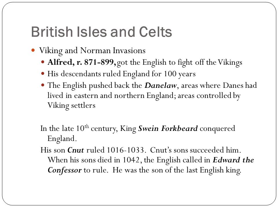 British Isles and Celts Viking and Norman Invasions Alfred, r. 871-899, got the English to fight off the Vikings His descendants ruled England for 100