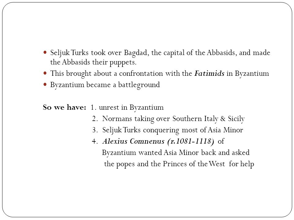 Seljuk Turks took over Bagdad, the capital of the Abbasids, and made the Abbasids their puppets. This brought about a confrontation with the Fatimids