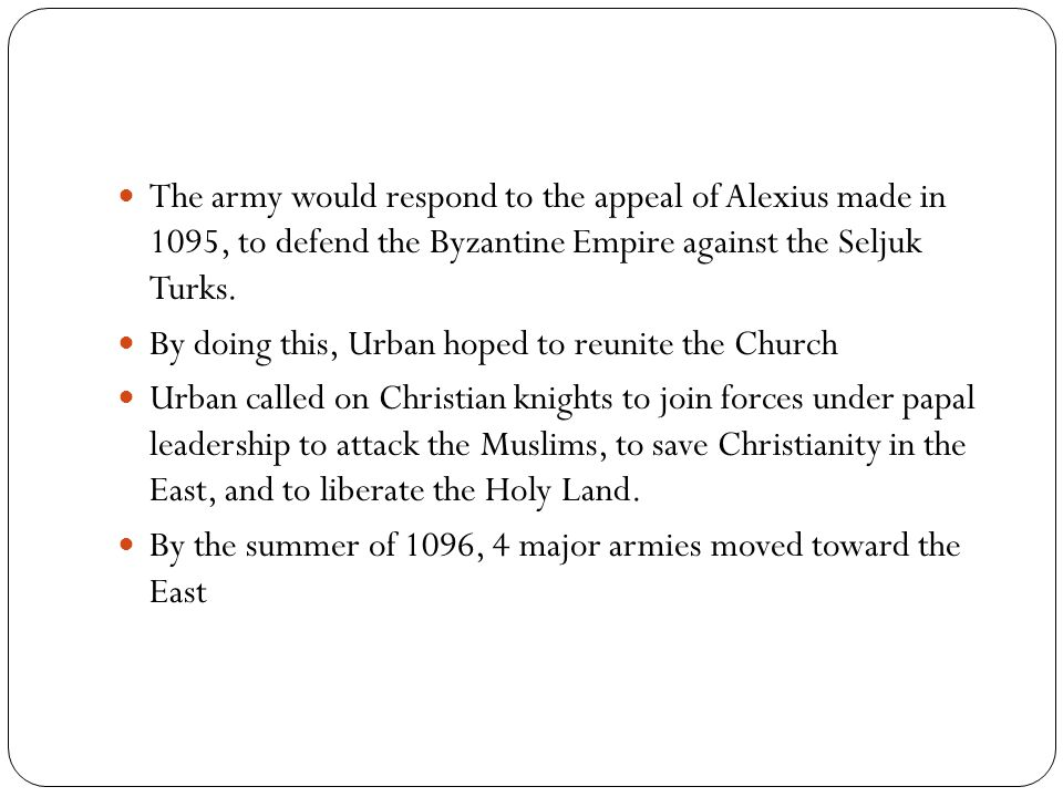 The army would respond to the appeal of Alexius made in 1095, to defend the Byzantine Empire against the Seljuk Turks. By doing this, Urban hoped to r