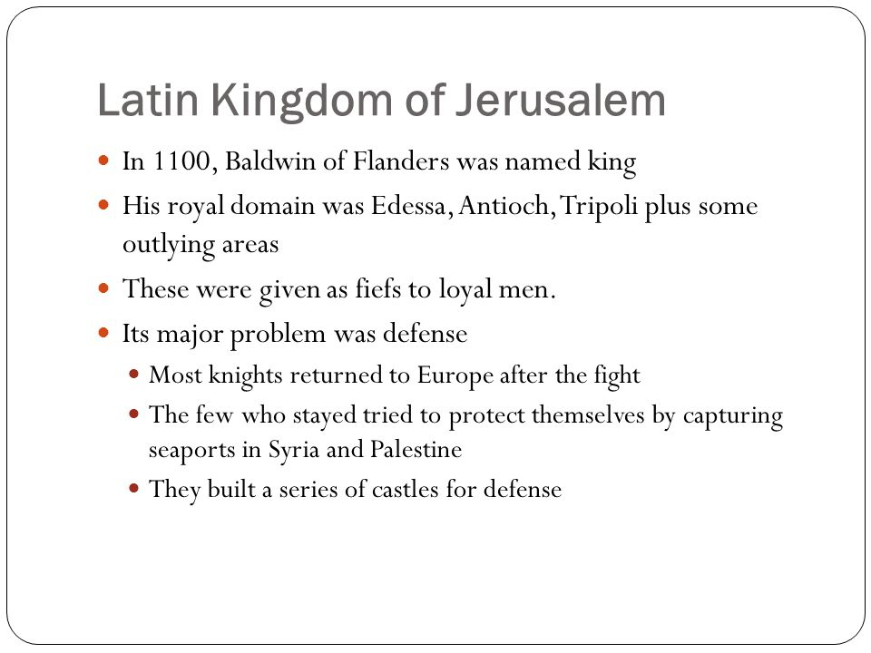 Latin Kingdom of Jerusalem In 1100, Baldwin of Flanders was named king His royal domain was Edessa, Antioch, Tripoli plus some outlying areas These we