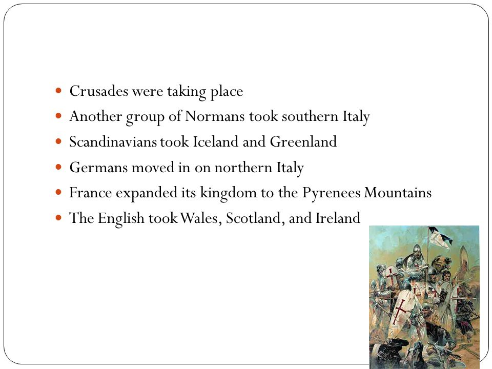 Crusades were taking place Another group of Normans took southern Italy Scandinavians took Iceland and Greenland Germans moved in on northern Italy Fr
