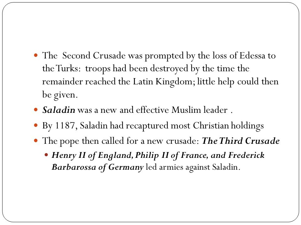 The Second Crusade was prompted by the loss of Edessa to the Turks: troops had been destroyed by the time the remainder reached the Latin Kingdom; lit