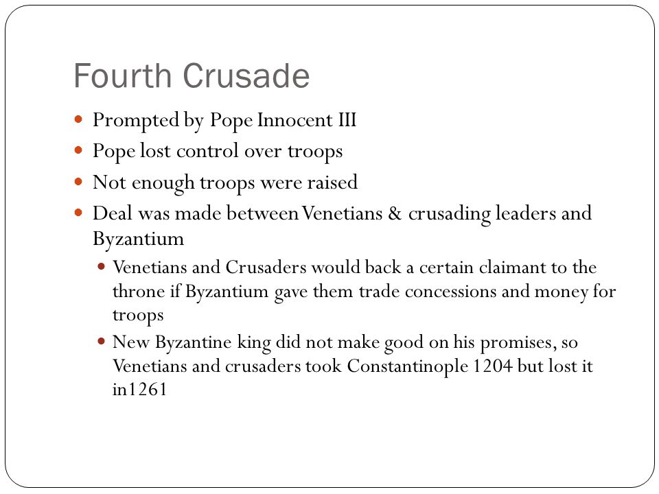 Fourth Crusade Prompted by Pope Innocent III Pope lost control over troops Not enough troops were raised Deal was made between Venetians & crusading l