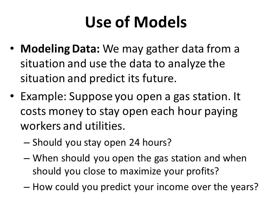 Use of Models Modeling Data: We may gather data from a situation and use the data to analyze the situation and predict its future.