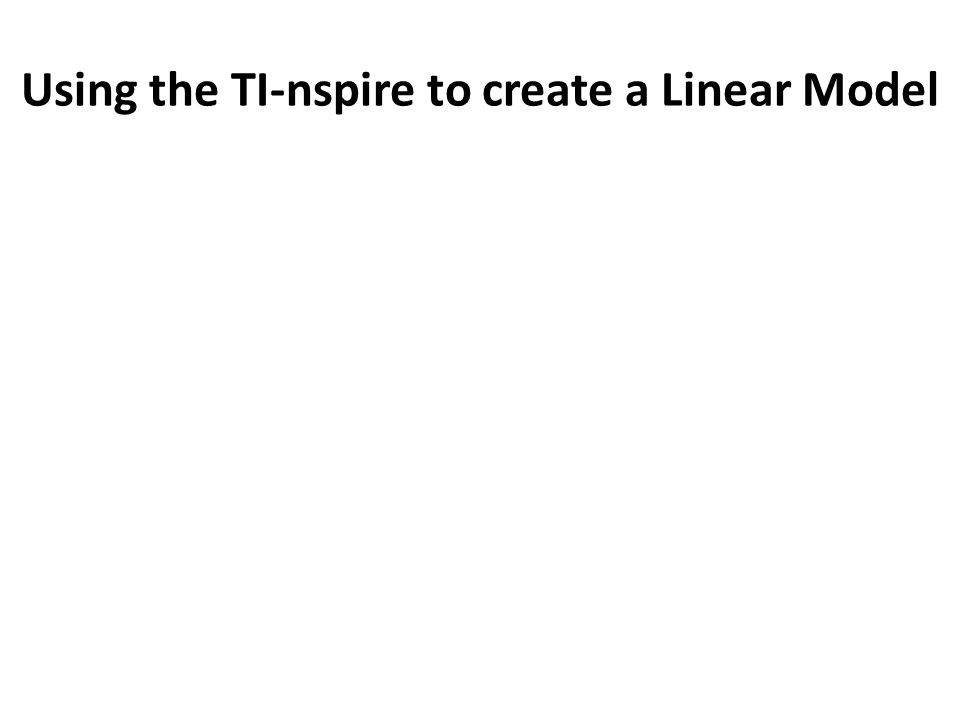 Using the TI-nspire to create a Linear Model