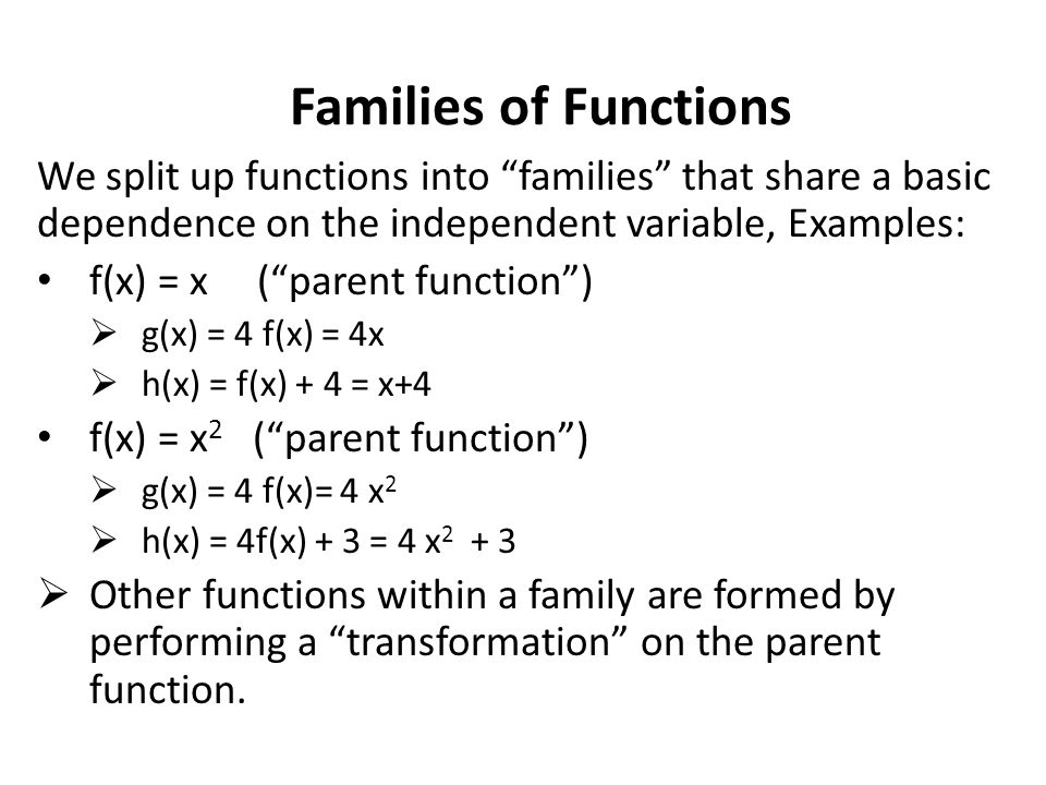 Families of Functions We split up functions into families that share a basic dependence on the independent variable, Examples: f(x) = x ( parent function )  g(x) = 4 f(x) = 4x  h(x) = f(x) + 4 = x+4 f(x) = x 2 ( parent function )  g(x) = 4 f(x)= 4 x 2  h(x) = 4f(x) + 3 = 4 x 2 + 3  Other functions within a family are formed by performing a transformation on the parent function.