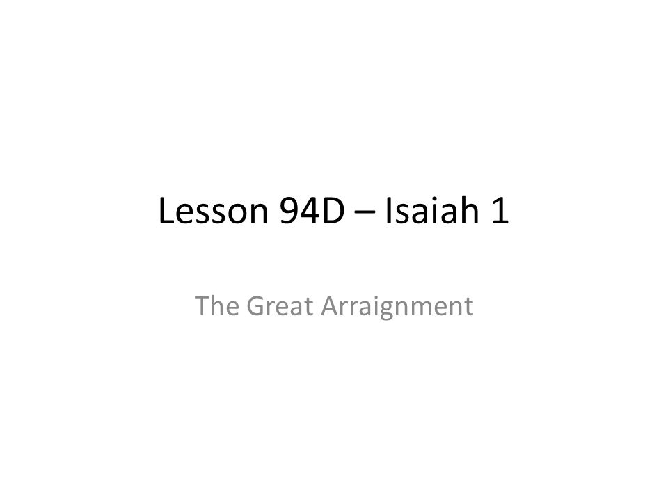 Lesson 94D – Isaiah 1 The Great Arraignment