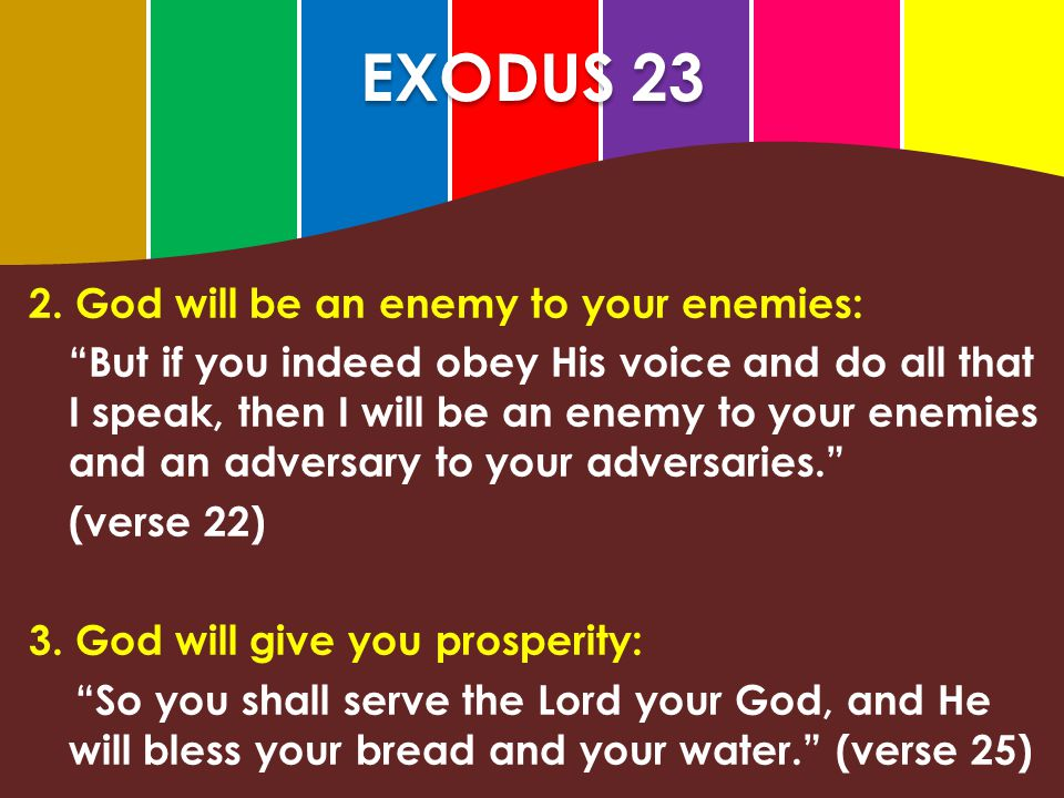 """EXODUS 23 2. God will be an enemy to your enemies: """"But if you indeed obey His voice and do all that I speak, then I will be an enemy to your enemies"""