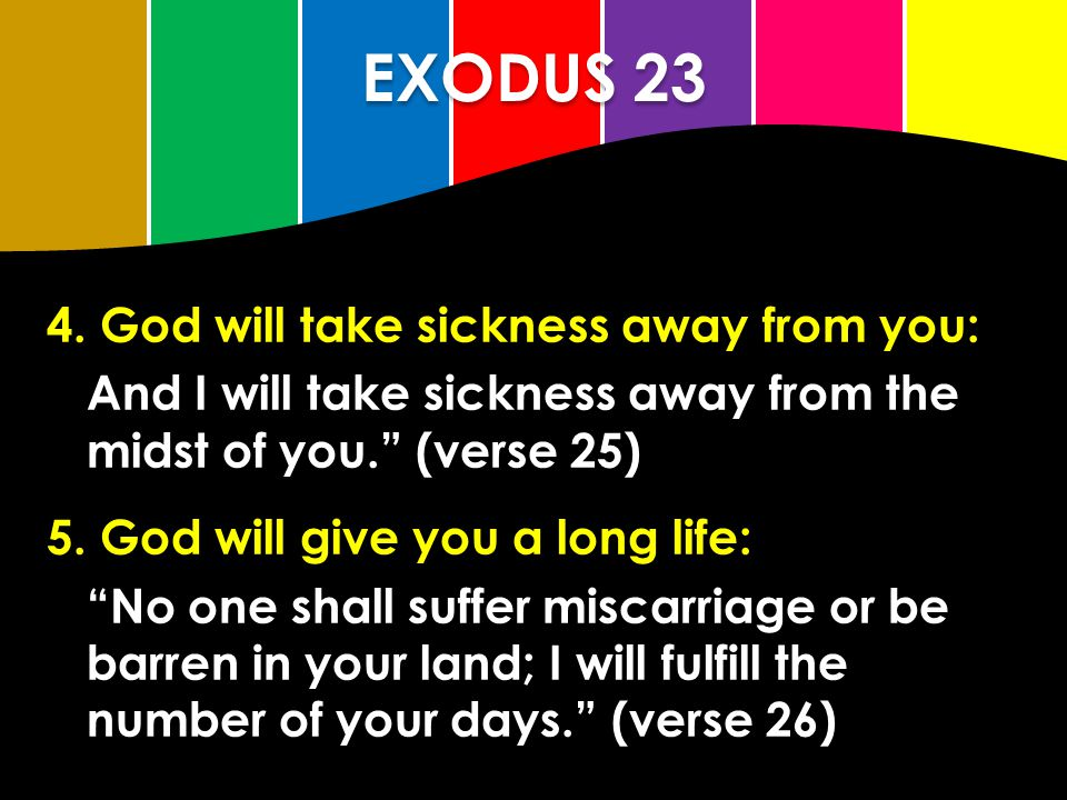"""EXODUS 23 4. God will take sickness away from you: And I will take sickness away from the midst of you."""" (verse 25) 5. God will give you a long life:"""