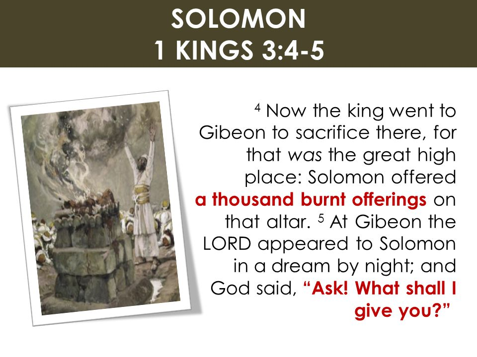 SOLOMON 1 KINGS 3:4-5 4 Now the king went to Gibeon to sacrifice there, for that was the great high place: Solomon offered a thousand burnt offerings