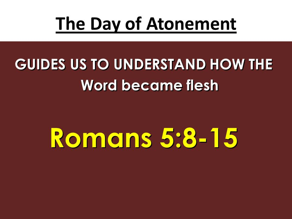 The Day of Atonement GUIDES US TO UNDERSTAND HOW THE Word became flesh Romans 5:8-15 GUIDES US TO UNDERSTAND HOW THE Word became flesh Romans 5:8-15
