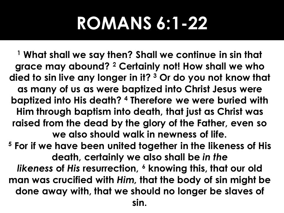 ROMANS 6:1-22 1 What shall we say then? Shall we continue in sin that grace may abound? 2 Certainly not! How shall we who died to sin live any longer