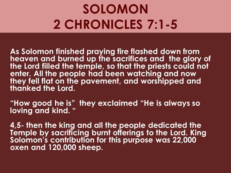 SOLOMON 2 CHRONICLES 7:1-5 As Solomon finished praying fire flashed down from heaven and burned up the sacrifices and the glory of the Lord filled the