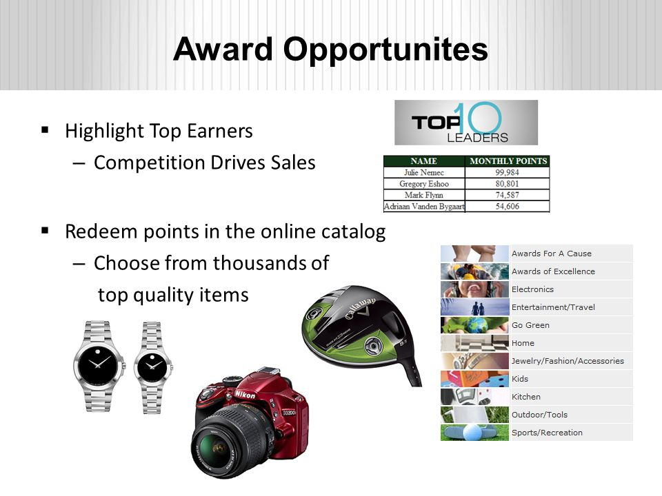 Award Opportunites  Highlight Top Earners – Competition Drives Sales  Redeem points in the online catalog – Choose from thousands of top quality items