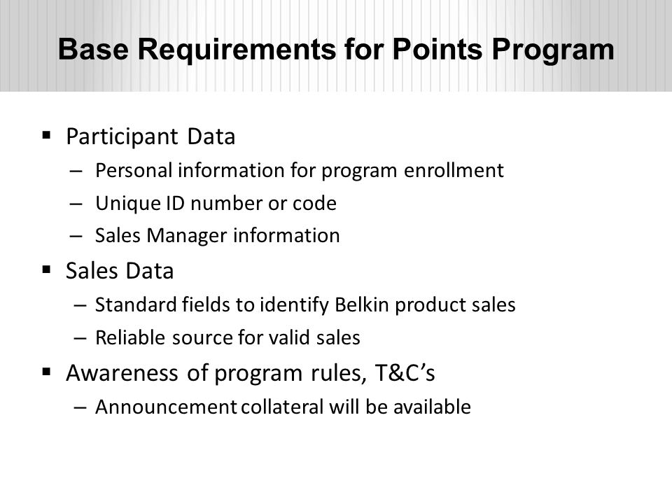Base Requirements for Points Program  Participant Data – Personal information for program enrollment – Unique ID number or code – Sales Manager information  Sales Data – Standard fields to identify Belkin product sales – Reliable source for valid sales  Awareness of program rules, T&C's – Announcement collateral will be available