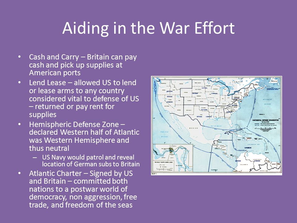 Aiding in the War Effort Cash and Carry – Britain can pay cash and pick up supplies at American ports Lend Lease – allowed US to lend or lease arms to