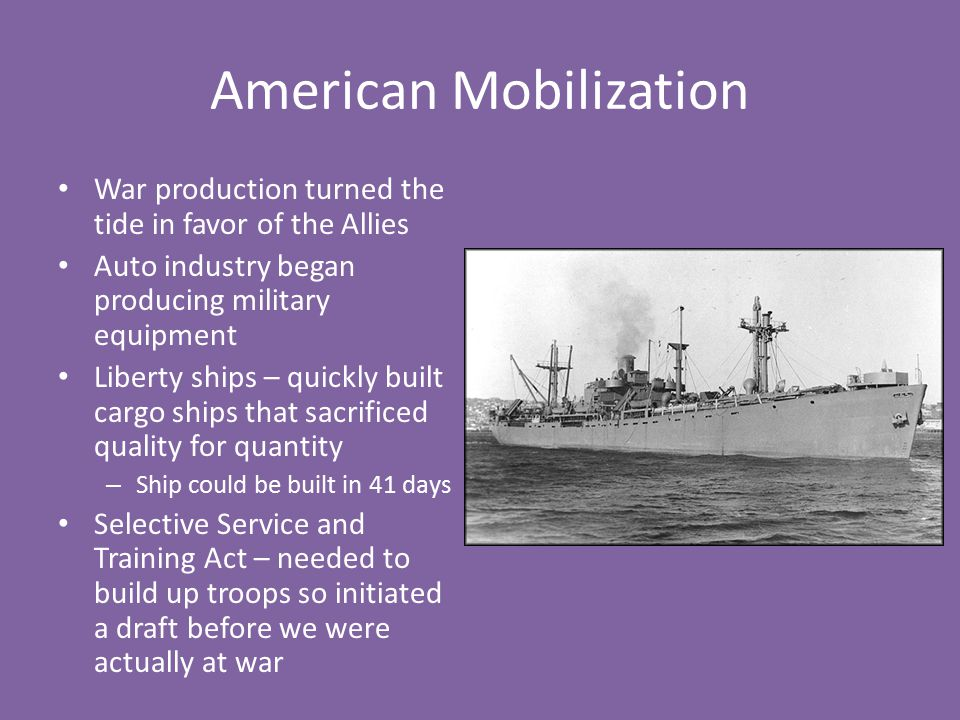 American Mobilization War production turned the tide in favor of the Allies Auto industry began producing military equipment Liberty ships – quickly b