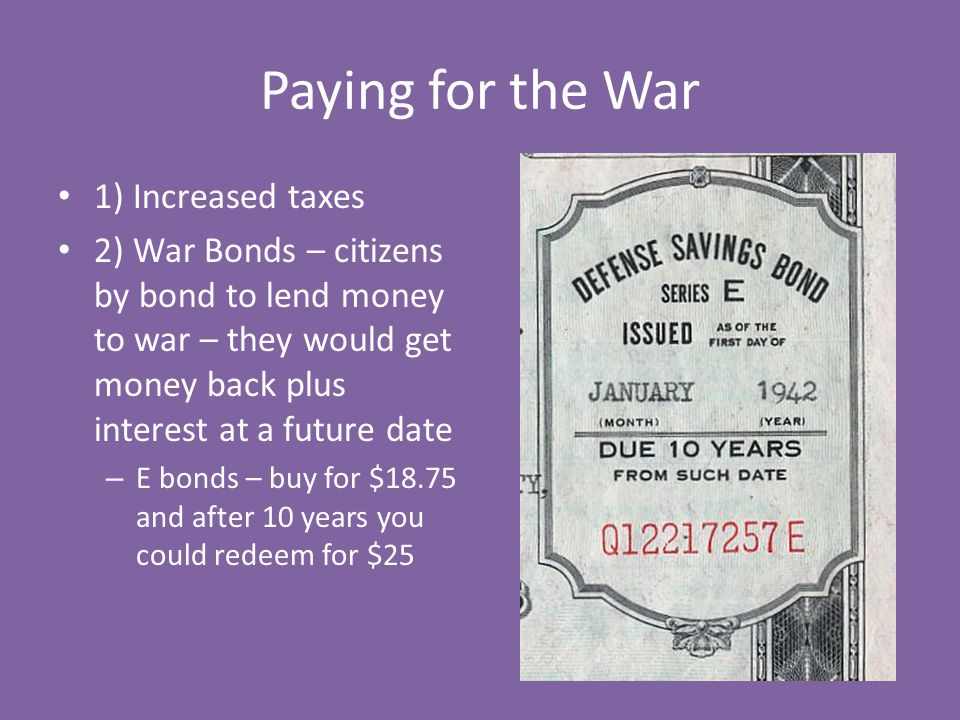 Paying for the War 1) Increased taxes 2) War Bonds – citizens by bond to lend money to war – they would get money back plus interest at a future date