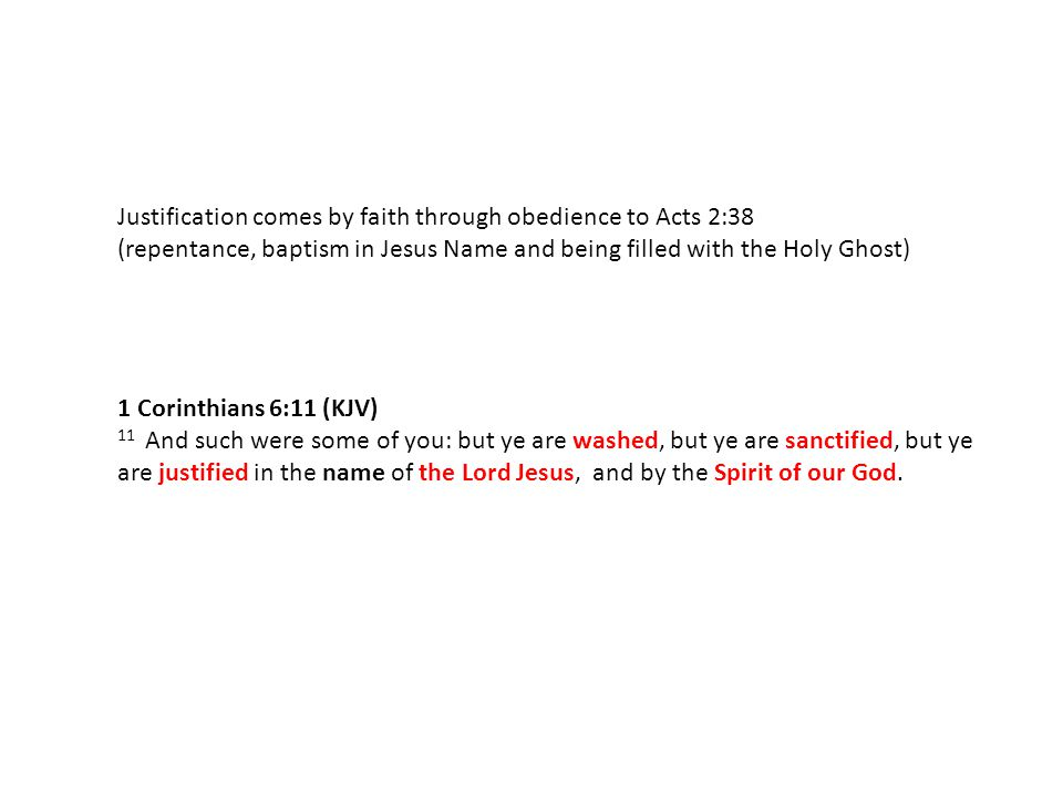 Justification comes by faith through obedience to Acts 2:38 (repentance, baptism in Jesus Name and being filled with the Holy Ghost) 1 Corinthians 6:11 (KJV) 11 And such were some of you: but ye are washed, but ye are sanctified, but ye are justified in the name of the Lord Jesus, and by the Spirit of our God.