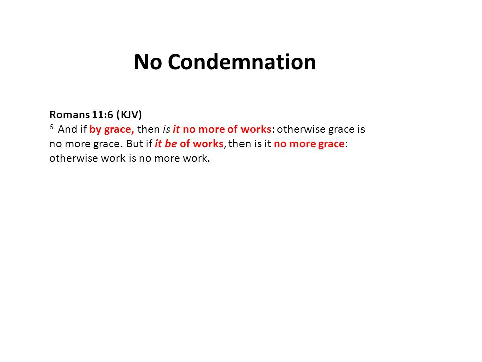 No Condemnation Romans 11:6 (KJV) 6 And if by grace, then is it no more of works: otherwise grace is no more grace.
