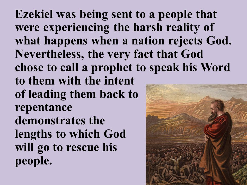 Ezekiel was being sent to a people that were experiencing the harsh reality of what happens when a nation rejects God. Nevertheless, the very fact tha