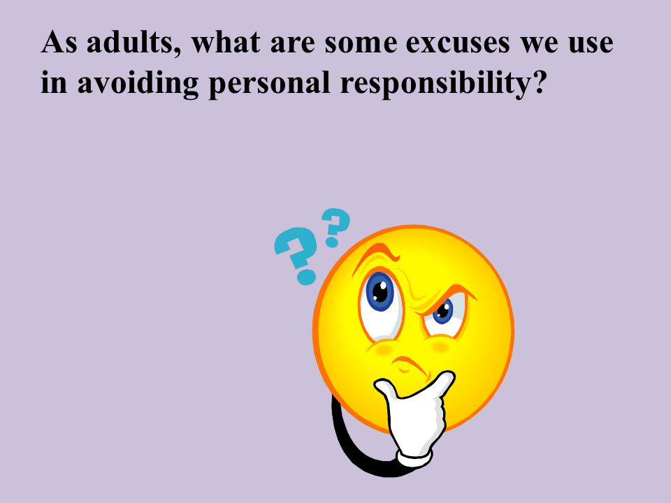 As adults, what are some excuses we use in avoiding personal responsibility