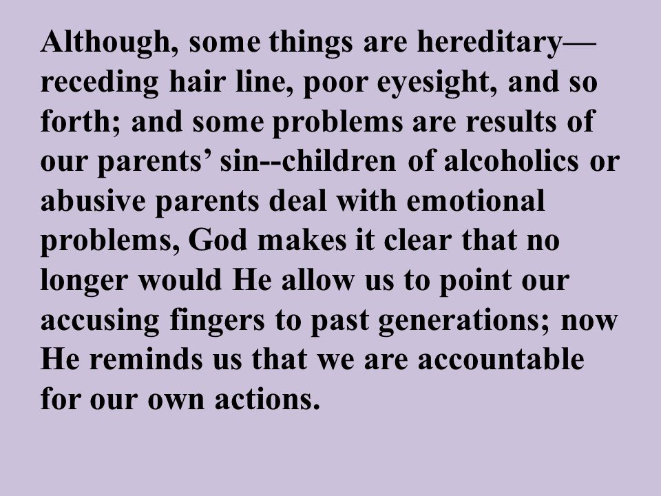 Although, some things are hereditary— receding hair line, poor eyesight, and so forth; and some problems are results of our parents' sin--children of