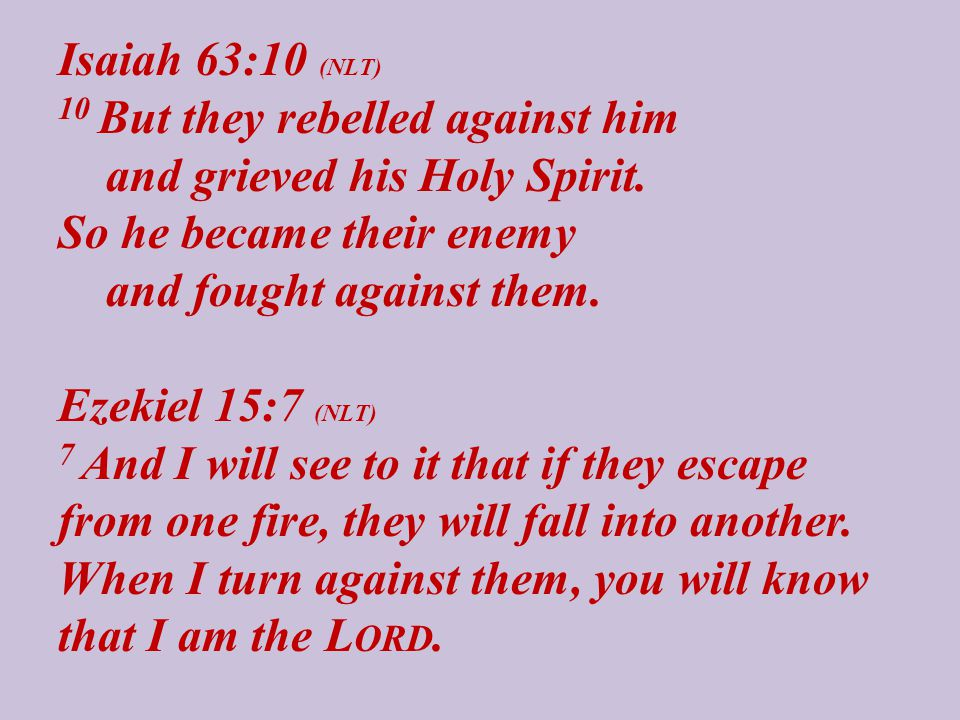Isaiah 63:10 (NLT) 10 But they rebelled against him and grieved his Holy Spirit. So he became their enemy and fought against them. Ezekiel 15:7 (NLT)