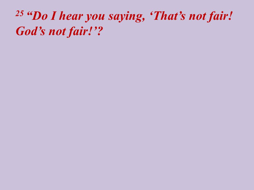 25 Do I hear you saying, 'That's not fair! God's not fair!'