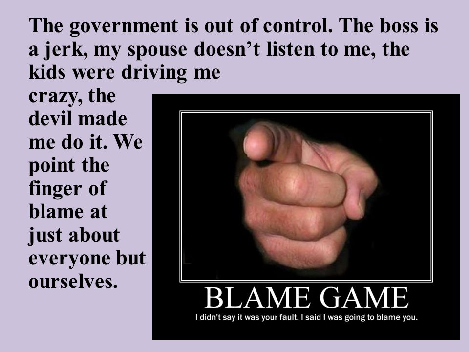 The government is out of control. The boss is a jerk, my spouse doesn't listen to me, the kids were driving me crazy, the devil made me do it. We poin