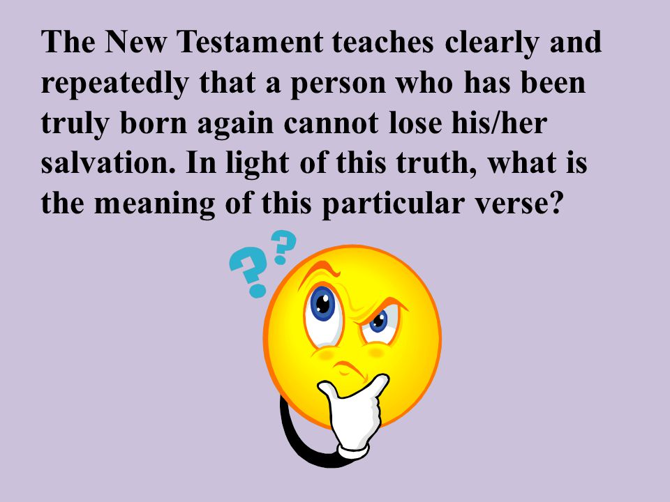 The New Testament teaches clearly and repeatedly that a person who has been truly born again cannot lose his/her salvation. In light of this truth, wh