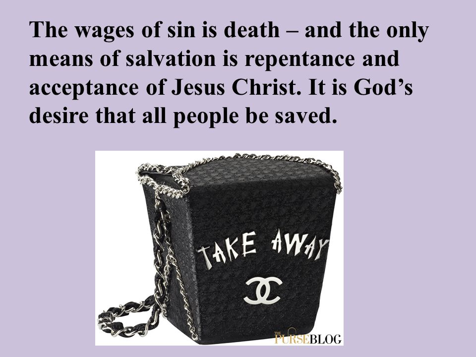 The wages of sin is death – and the only means of salvation is repentance and acceptance of Jesus Christ. It is God's desire that all people be saved.