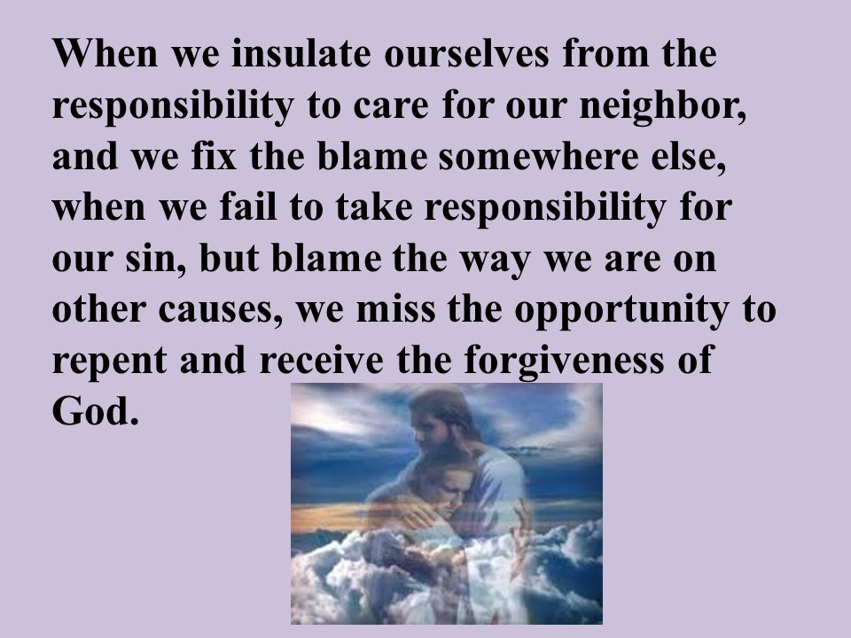 When we insulate ourselves from the responsibility to care for our neighbor, and we fix the blame somewhere else, when we fail to take responsibility