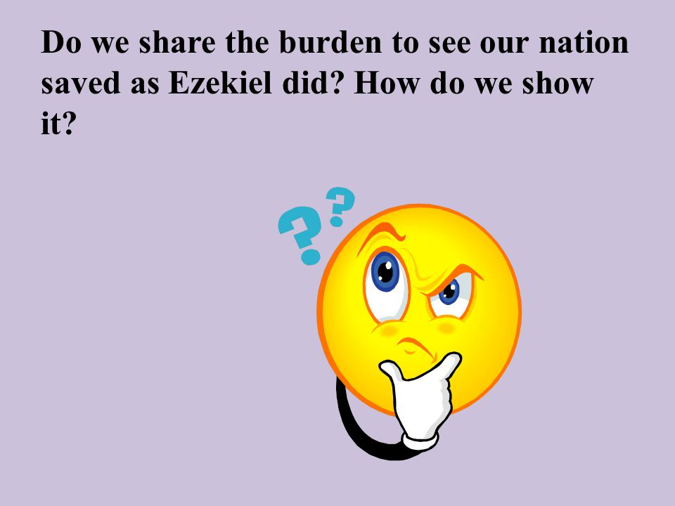 Do we share the burden to see our nation saved as Ezekiel did How do we show it